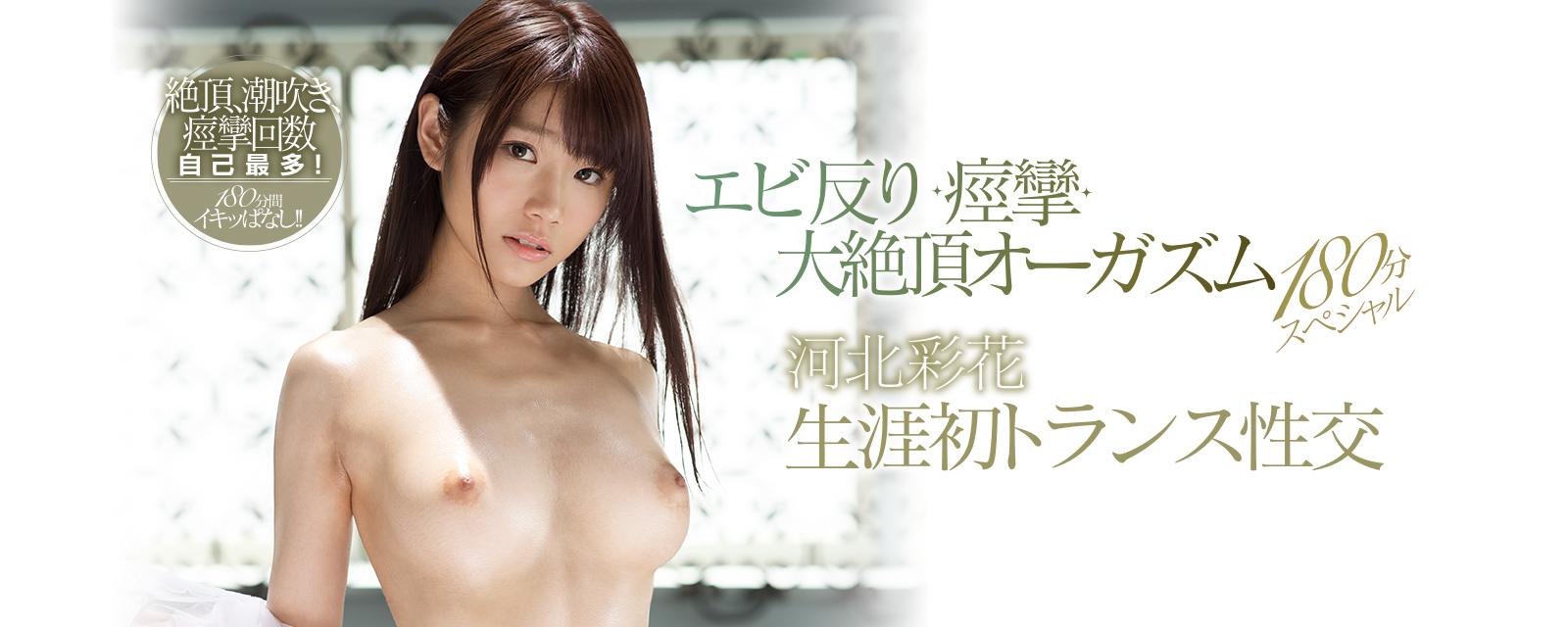 河北彩花 生涯初トランス性交 エビ反り・痙攣・大絶頂オーガズム180分スペシャル