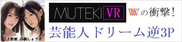 MUTEKIVR【VR】MUTEKI 10周年記念Special W芸能人VR 芸能人とドリーム逆3P体験